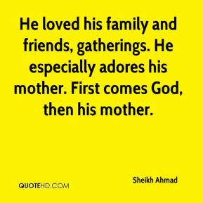 Sheikh Ahmad  - He loved his family and friends, gatherings. He especially adores his mother. First comes God, then his mother.