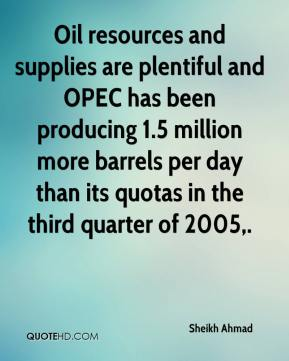 Sheikh Ahmad  - Oil resources and supplies are plentiful and OPEC has been producing 1.5 million more barrels per day than its quotas in the third quarter of 2005.