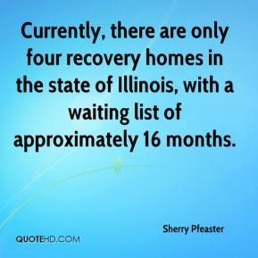 Sherry Pfeaster  - Currently, there are only four recovery homes in the state of Illinois, with a waiting list of approximately 16 months.