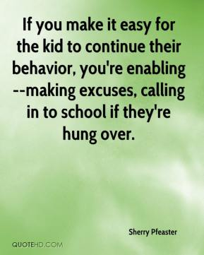 If you make it easy for the kid to continue their behavior, you're enabling--making excuses, calling in to school if they're hung over.