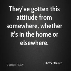 Sherry Pfeaster  - They've gotten this attitude from somewhere, whether it's in the home or elsewhere.
