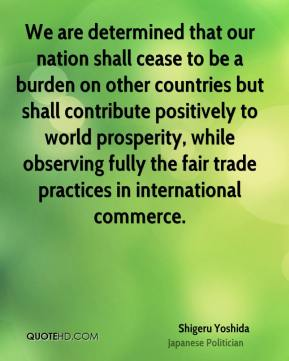 Shigeru Yoshida - We are determined that our nation shall cease to be a burden on other countries but shall contribute positively to world prosperity, while observing fully the fair trade practices in international commerce.