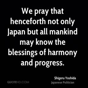 We pray that henceforth not only Japan but all mankind may know the blessings of harmony and progress.