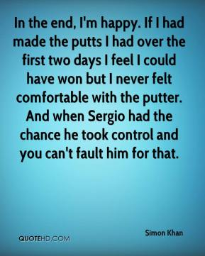 Simon Khan  - In the end, I'm happy. If I had made the putts I had over the first two days I feel I could have won but I never felt comfortable with the putter. And when Sergio had the chance he took control and you can't fault him for that.
