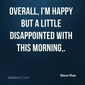 Simon Khan  - Overall, I'm happy but a little disappointed with this morning.