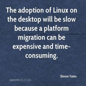Simon Yates  - The adoption of Linux on the desktop will be slow because a platform migration can be expensive and time-consuming.
