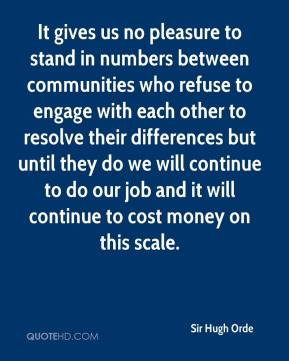 It gives us no pleasure to stand in numbers between communities who refuse to engage with each other to resolve their differences but until they do we will continue to do our job and it will continue to cost money on this scale.