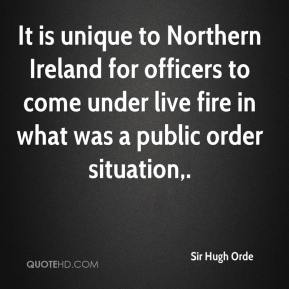 Sir Hugh Orde  - It is unique to Northern Ireland for officers to come under live fire in what was a public order situation.