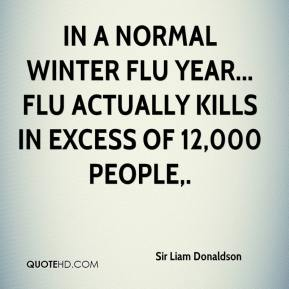Sir Liam Donaldson  - In a normal winter flu year... flu actually kills in excess of 12,000 people.
