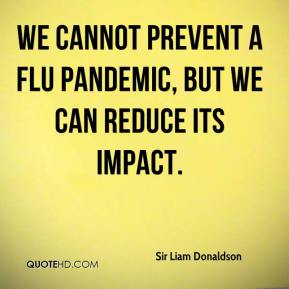 Sir Liam Donaldson  - We cannot prevent a flu pandemic, but we can reduce its impact.