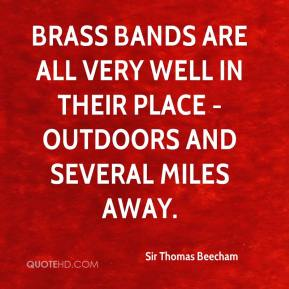 Sir Thomas Beecham  - Brass bands are all very well in their place - outdoors and several miles away.