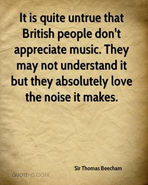 Sir Thomas Beecham  - It is quite untrue that British people don't appreciate music. They may not understand it but they absolutely love the noise it makes.