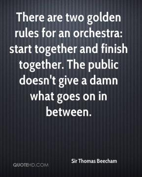 Sir Thomas Beecham  - There are two golden rules for an orchestra: start together and finish together. The public doesn't give a damn what goes on in between.