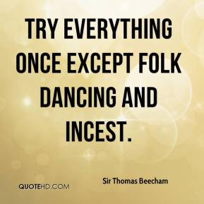 Sir Thomas Beecham  - Try everything once except folk dancing and incest.