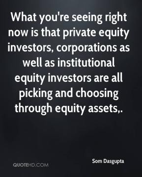 Som Dasgupta  - What you're seeing right now is that private equity investors, corporations as well as institutional equity investors are all picking and choosing through equity assets.