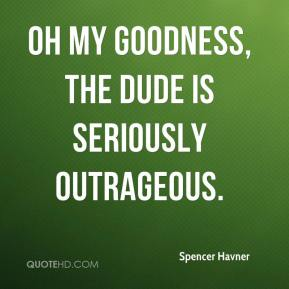 Spencer Havner  - Oh my goodness, the dude is seriously outrageous.