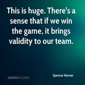 This is huge. There's a sense that if we win the game, it brings validity to our team.