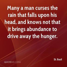 St. Basil  - Many a man curses the rain that falls upon his head, and knows not that it brings abundance to drive away the hunger.