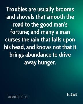 St. Basil  - Troubles are usually brooms and shovels that smooth the road to the good man's fortune; and many a man curses the rain that falls upon his head, and knows not that it brings abundance to drive away hunger.