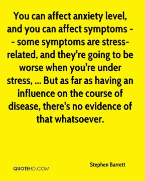 Stephen Barrett  - You can affect anxiety level, and you can affect symptoms -- some symptoms are stress-related, and they're going to be worse when you're under stress, ... But as far as having an influence on the course of disease, there's no evidence of that whatsoever.