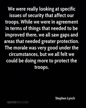 Stephen Lynch  - We were really looking at specific issues of security that affect our troops. While we were in agreement in terms of things that needed to be improved there, we all saw gaps and areas that needed greater protection. The morale was very good under the circumstances, but we all felt we could be doing more to protect the troops.