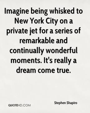 Stephen Shapiro  - Imagine being whisked to New York City on a private jet for a series of remarkable and continually wonderful moments. It's really a dream come true.
