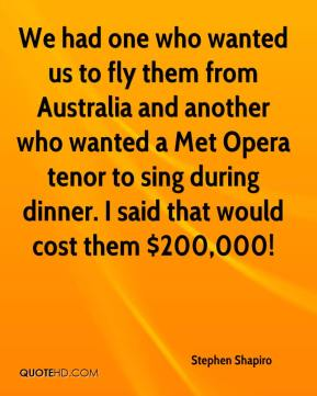Stephen Shapiro  - We had one who wanted us to fly them from Australia and another who wanted a Met Opera tenor to sing during dinner. I said that would cost them $200,000!