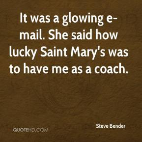 It was a glowing e-mail. She said how lucky Saint Mary's was to have me as a coach.