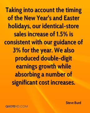 Steve Burd  - Taking into account the timing of the New Year's and Easter holidays, our identical-store sales increase of 1.5% is consistent with our guidance of 3% for the year. We also produced double-digit earnings growth while absorbing a number of significant cost increases.