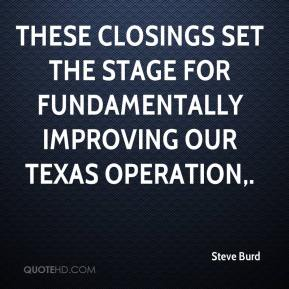 Steve Burd  - These closings set the stage for fundamentally improving our Texas operation.