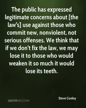 Steve Cooley  - The public has expressed legitimate concerns about [the law's] use against those who commit new, nonviolent, not serious offenses. We think that if we don't fix the law, we may lose it to those who would weaken it so much it would lose its teeth.
