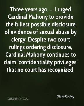 Steve Cooley  - Three years ago, ... I urged Cardinal Mahony to provide the fullest possible disclosure of evidence of sexual abuse by clergy. Despite two court rulings ordering disclosure, Cardinal Mahony continues to claim 'confidentiality privileges' that no court has recognized.