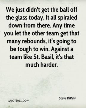Steve DiPatri  - We just didn't get the ball off the glass today. It all spiraled down from there. Any time you let the other team get that many rebounds, it's going to be tough to win. Against a team like St. Basil, it's that much harder.