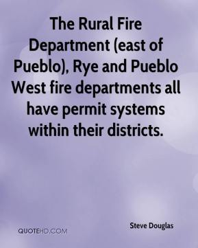 Steve Douglas  - The Rural Fire Department (east of Pueblo), Rye and Pueblo West fire departments all have permit systems within their districts.