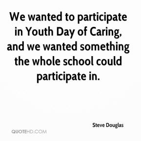 Steve Douglas  - We wanted to participate in Youth Day of Caring, and we wanted something the whole school could participate in.