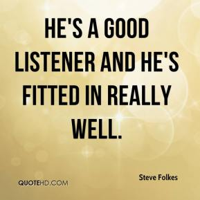 He's a good listener and he's fitted in really well.