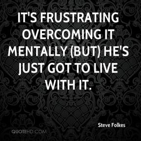 It's frustrating overcoming it mentally (but) he's just got to live with it.