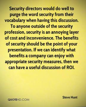 Steve Hunt  - Security directors would do well to purge the word security from their vocabulary when having this discussion. To anyone outside of the security profession, security is an annoying layer of cost and inconvenience. The benefits of security should be the point of your presentation. If we can identify what benefits a company can enjoy with appropriate security measures, then we can have a useful discussion of ROI.