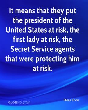 Steve Kohn  - It means that they put the president of the United States at risk, the first lady at risk, the Secret Service agents that were protecting him at risk.