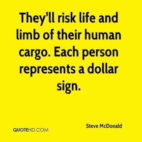 Steve McDonald  - They'll risk life and limb of their human cargo. Each person represents a dollar sign.