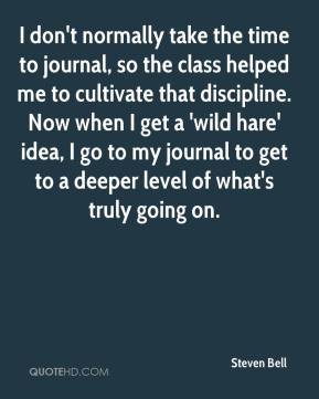 Steven Bell  - I don't normally take the time to journal, so the class helped me to cultivate that discipline. Now when I get a 'wild hare' idea, I go to my journal to get to a deeper level of what's truly going on.