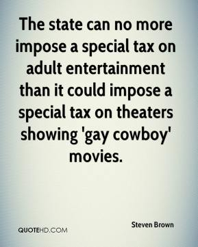 The state can no more impose a special tax on adult entertainment than it could impose a special tax on theaters showing 'gay cowboy' movies.