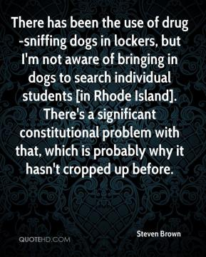There has been the use of drug-sniffing dogs in lockers, but I'm not aware of bringing in dogs to search individual students [in Rhode Island]. There's a significant constitutional problem with that, which is probably why it hasn't cropped up before.