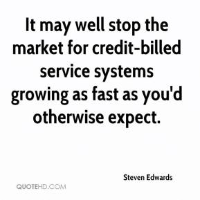 Steven Edwards  - It may well stop the market for credit-billed service systems growing as fast as you'd otherwise expect.