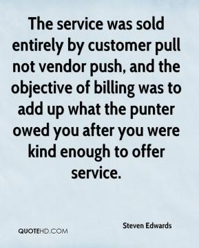 Steven Edwards  - The service was sold entirely by customer pull not vendor push, and the objective of billing was to add up what the punter owed you after you were kind enough to offer service.