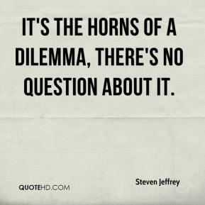 Steven Jeffrey  - It's the horns of a dilemma, there's no question about it.
