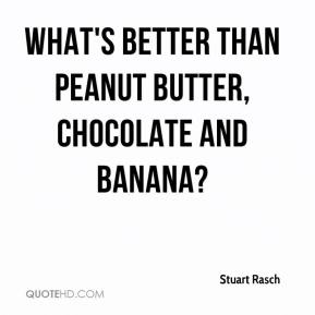 Stuart Rasch  - What's better than peanut butter, chocolate and banana?