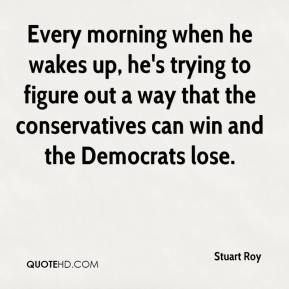 Every morning when he wakes up, he's trying to figure out a way that the conservatives can win and the Democrats lose.