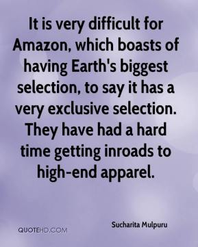 Sucharita Mulpuru  - It is very difficult for Amazon, which boasts of having Earth's biggest selection, to say it has a very exclusive selection. They have had a hard time getting inroads to high-end apparel.
