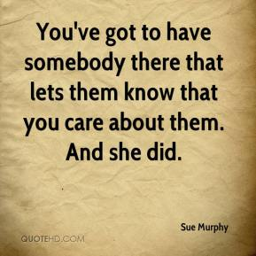 Sue Murphy  - You've got to have somebody there that lets them know that you care about them. And she did.